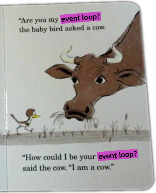 "Modified scan of a page from the children's book ""Are you my mother?"". Text reads: ""Are you my event loop?"" the baby bird asked a cow. ""How could I be your event loop?"" said the cow. ""I am a cow."""
