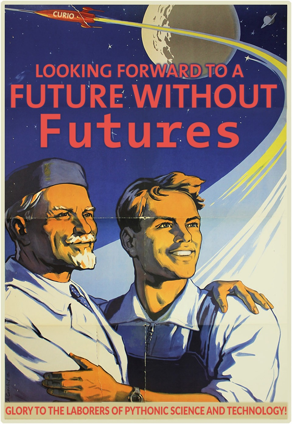 "Modified Soviet space-race propaganda poster, showing a rocket shooting off into the distance while an ethnically diverse old and young man embrace and gaze into the glorious future. The rocket is labeled ""curio"", and large text says: ""Looking forward to a future without Futures!"". Small text says: ""Glory to the laborers of Pythonic science and technology!"""